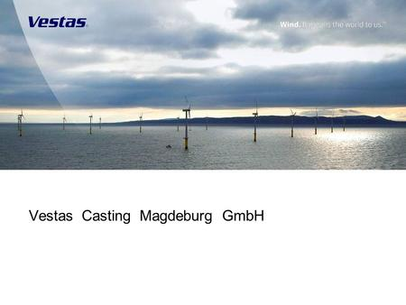 Vestas Casting Magdeburg GmbH. 1 Welcome Introduction of Vestas to Renk AG – Mr. Grotschulte Vestas Castings and Machining to be No 1in the following:-