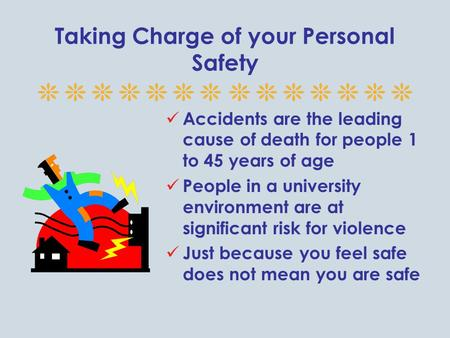 Taking Charge of your Personal Safety Accidents are the leading cause of death for people 1 to 45 years of age People in a university environment are at.