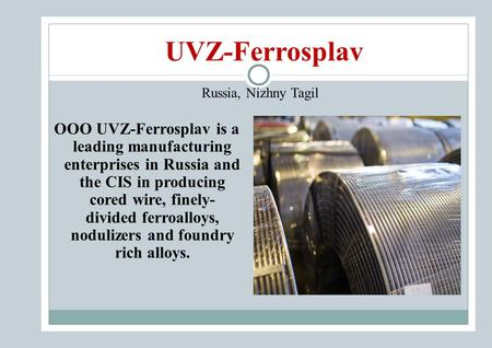 UVZ-Ferrosplav Russia, Nizhny Tagil OOO UVZ-Ferrosplav is a leading manufacturing enterprises in Russia and the CIS in producing cored wire, finely- divided.
