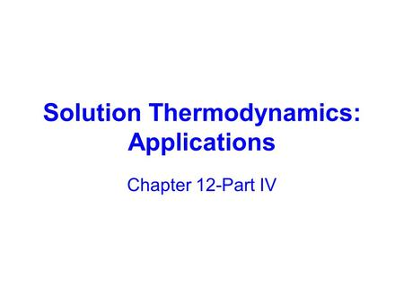 Solution Thermodynamics: Applications Chapter 12-Part IV.