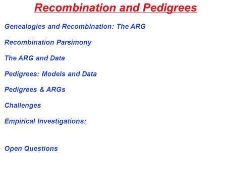 Recombination and Pedigrees Genealogies and Recombination: The ARG Recombination Parsimony The ARG and Data Pedigrees: Models and Data Pedigrees & ARGs.