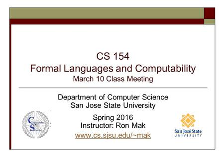 CS 154 Formal Languages and Computability March 10 Class Meeting Department of Computer Science San Jose State University Spring 2016 Instructor: Ron Mak.
