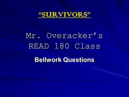 """SURVIVORS"" Mr. Overacker's READ 180 Class Bellwork Questions."