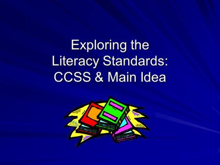 Exploring the Literacy Standards: CCSS & Main Idea.