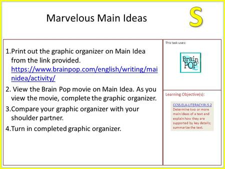 1.Print out the graphic organizer on Main Idea from the link provided. https://www.brainpop.com/english/writing/mai nidea/activity/ https://www.brainpop.com/english/writing/mai.