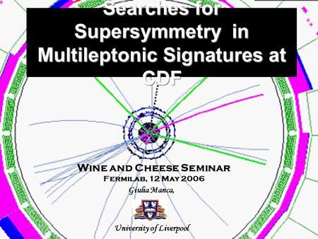 Searches for Supersymmetry in Multileptonic Signatures at CDF Giulia Manca, University of Liverpool Wine and Cheese Seminar Fermilab, 12 May 2006.