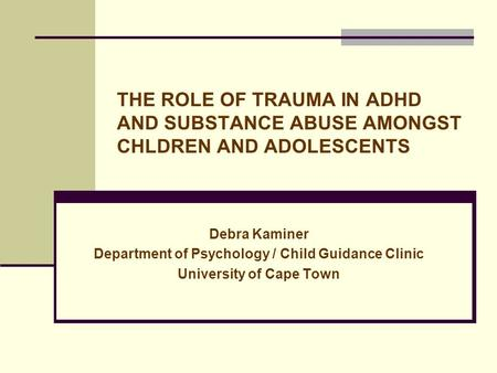 THE ROLE OF TRAUMA IN ADHD AND SUBSTANCE ABUSE AMONGST CHLDREN AND ADOLESCENTS Debra Kaminer Department of Psychology / Child Guidance Clinic University.