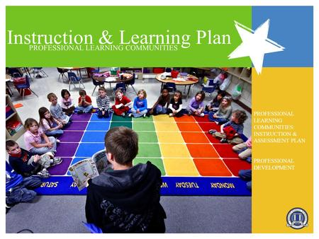 Instruction & Learning Plan PROFESSIONAL LEARNING COMMUNITIES PROFESSIONAL LEARNING COMMUNITIES: INSTRUCTION & ASSESSMENT PLAN PROFESSIONAL DEVELOPMENT.