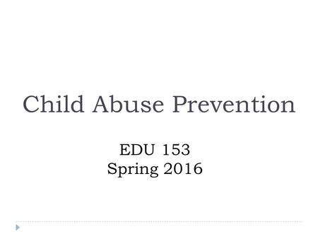 Child Abuse Prevention EDU 153 Spring 2016. Policies for Child Abuse  Preventive Measures  Protective Measures.