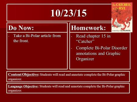 "10/23/15 Do Now: - Take a Bi-Polar article from the front. Homework: - Read chapter 15 in ""Catcher"" - Complete Bi-Polar Disorder annotations and Graphic."