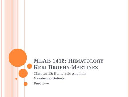 MLAB 1415: H EMATOLOGY K ERI B ROPHY -M ARTINEZ Chapter 15: Hemolytic Anemias Membrane Defects Part Two.