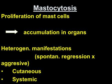 Mastocytosis Proliferation of mast cells accumulation in organs Heterogen. manifestations (spontan. regression x aggresive) Cutaneous Systemic.