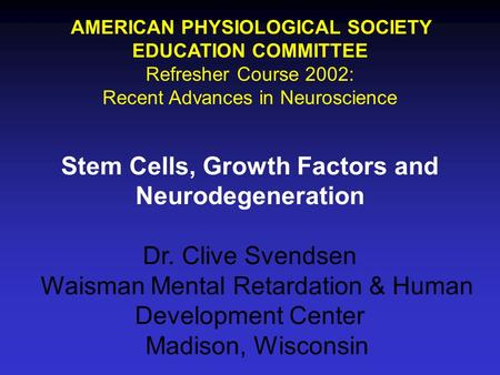 AMERICAN PHYSIOLOGICAL SOCIETY EDUCATION COMMITTEE Refresher Course 2002: Recent Advances in Neuroscience Stem Cells, Growth Factors and Neurodegeneration.
