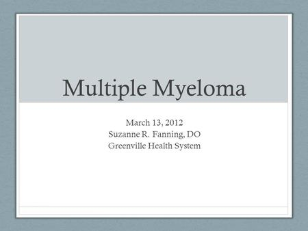Multiple Myeloma March 13, 2012 Suzanne R. Fanning, DO Greenville Health System.