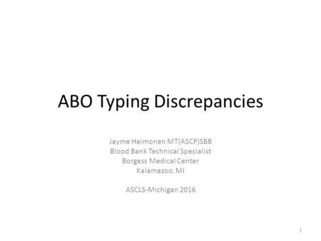 ABO Typing Discrepancies Jayme Heimonen MT(ASCP)SBB Blood Bank Technical Specialist Borgess Medical Center Kalamazoo, MI ASCLS-Michigan 2016 1.