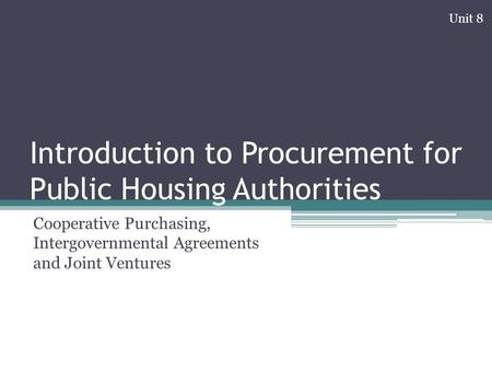 Introduction to Procurement for Public Housing Authorities Cooperative Purchasing, Intergovernmental Agreements and Joint Ventures Unit 8.