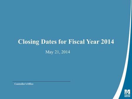 Presentation Title | May 4, 2009 Closing Dates for Fiscal Year 2014 May 21, 2014 Controller's Office.