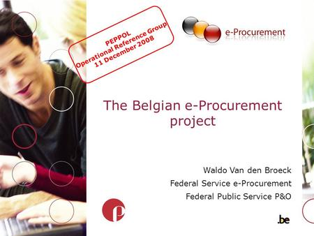 The Belgian e-Procurement project Waldo Van den Broeck Federal Service e-Procurement Federal Public Service P&O PEPPOL Operational Reference Group 11 December.