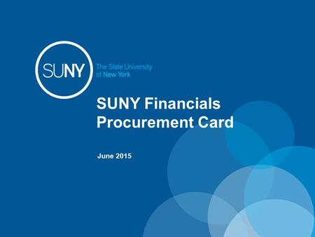 SUNY Financials Procurement Card June 2015. Overview The SUNY Financials Procurement Card application is used to manage the regular operations of SUNY's.