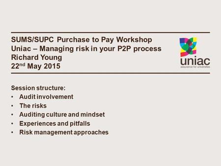 SUMS/SUPC Purchase to Pay Workshop Uniac – Managing risk in your P2P process Richard Young 22 nd May 2015 Session structure: Audit involvement The risks.