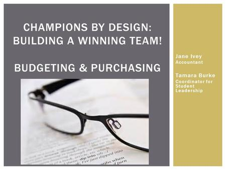 CHAMPIONS BY DESIGN: BUILDING A WINNING TEAM! BUDGETING & PURCHASING Jane Ivey Accountant Tamara Burke Coordinator for Student Leadership.