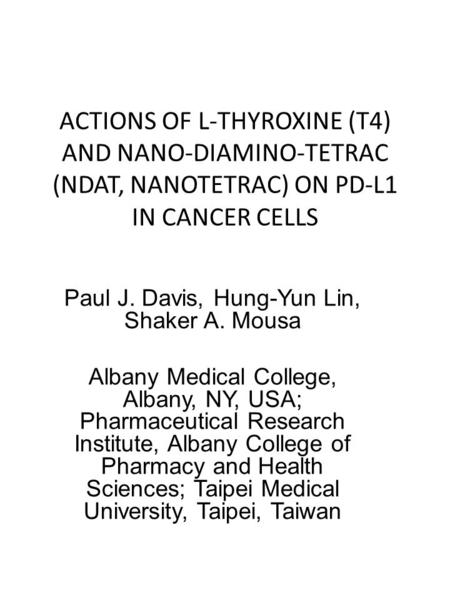 ACTIONS OF L-THYROXINE (T4) AND NANO-DIAMINO-TETRAC (NDAT, NANOTETRAC) ON PD-L1 IN CANCER CELLS Paul J. Davis, Hung-Yun Lin, Shaker A. Mousa Albany Medical.