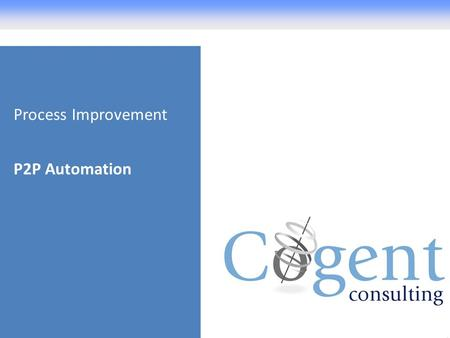 Process Improvement P2P Automation. Agenda About Cogent Consulting How Payables can improve the P2P process Customer Example – Northumbria University.