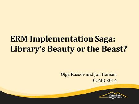 ERM Implementation Saga: Library's Beauty or the Beast? Olga Russov and Jon Hansen COMO 2014.