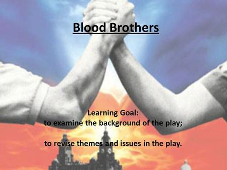 Blood Brothers Learning Goal: to examine the background of the play; to revise themes and issues in the play.