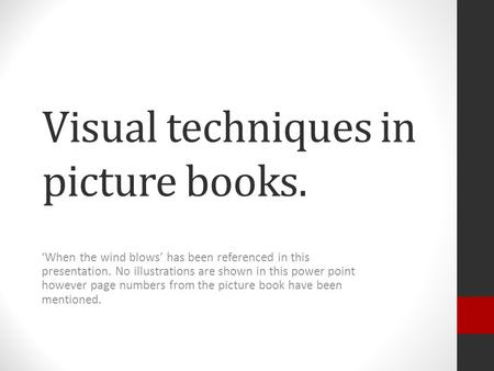 Visual techniques in picture books. 'When the wind blows' has been referenced in this presentation. No illustrations are shown in this power point however.