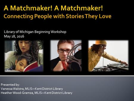 Library of Michigan Beginning Workshop May 18, 2016 Presented by: Vanessa Walstra, MLIS—Kent District Library Heather Wood-Gramza, MLIS—Kent District Library.