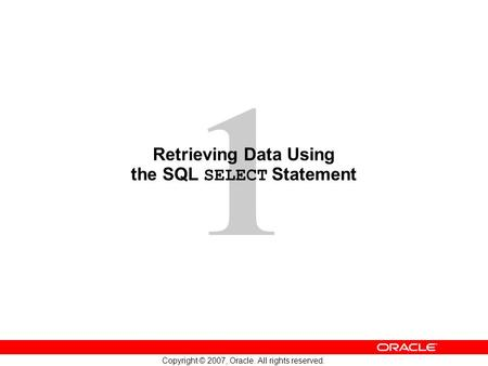 1 Copyright © 2007, Oracle. All rights reserved. Retrieving Data Using the SQL SELECT Statement.