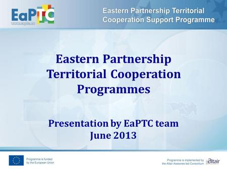 Eastern Partnership Territorial Cooperation Programmes Presentation by EaPTC team June 2013.
