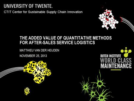 THE ADDED VALUE OF QUANTITATIVE METHODS FOR AFTER-SALES SERVICE LOGISTICS MATTHIEU VAN DER HEIJDEN NOVEMBER 25, 2013 CTIT Center for Sustainable Supply.