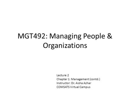 MGT492: Managing People & Organizations Lecture 2 Chapter 1: Management (contd.) Instructor: Dr. Aisha Azhar COMSATS Virtual Campus.