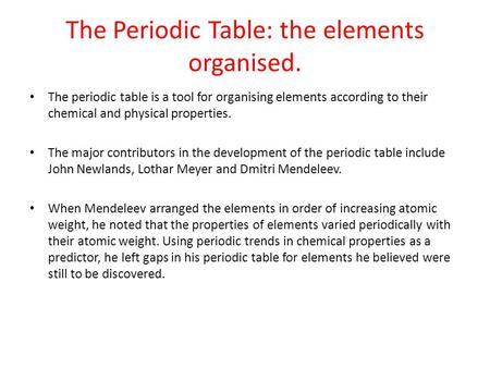 The Periodic Table: the elements organised. The periodic table is a tool for organising elements according to their chemical and physical properties. The.