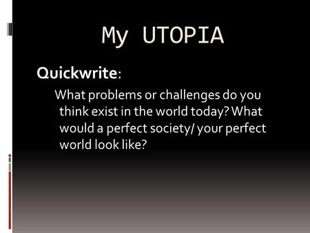 My UTOPIA Quickwrite: What problems or challenges do you think exist in the world today? What would a perfect society/ your perfect world look like?