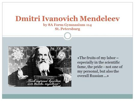 « Dmitri Ivanovich Mendeleev by 8A Form Gymnasium 114 St. Petersburg « The fruits of my labor – especially in the scientific fame, the pride - not one.