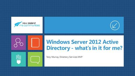 Windows Server 2012 Active Directory - what's in it for me? Tony Murray, Directory Services MVP.