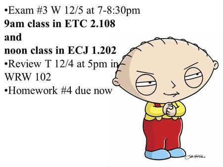 Exam #3 W 12/5 at 7-8:30pm 9am class in ETC 2.108 and noon class in ECJ 1.202 Review T 12/4 at 5pm in WRW 102 Homework #4 due now.