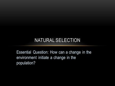 Essential Question: How can a change in the environment initiate a change in the population? NATURAL SELECTION.