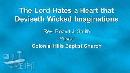 The Lord Hates a Heart that Deviseth Wicked Imaginations Rev. Robert J. Smith Pastor Colonial Hills Baptist Church.