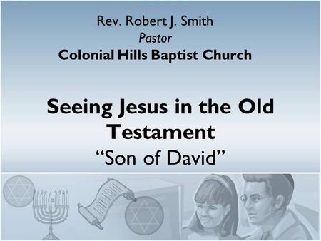 "Seeing Jesus in the Old Testament ""Son of David"" Rev. Robert J. Smith Pastor Colonial Hills Baptist Church."