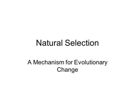 Natural Selection A Mechanism for Evolutionary Change.