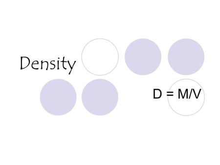 Density D = M/V. What is Density? Density is a characteristic property of a substance. The density of a substance is the relationship between the mass.