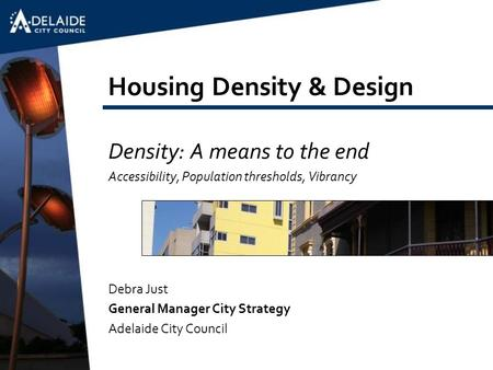 Housing Density & Design Density: A means to the end Accessibility, Population thresholds, Vibrancy Debra Just General Manager City Strategy Adelaide City.