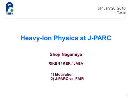 1 Heavy-Ion Physics at J-PARC Shoji Nagamiya RIKEN / KEK / JAEA January 20, 2016 Tokai 1) Motivation 2) J-PARC vs. FAIR.