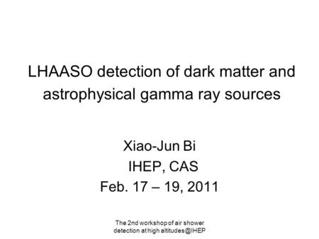 The 2nd workshop of air shower detection at high LHAASO detection of dark matter and astrophysical gamma ray sources Xiao-Jun Bi IHEP, CAS.