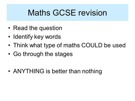 Maths GCSE revision Read the question Identify key words Think what type of maths COULD be used Go through the stages ANYTHING is better than nothing.