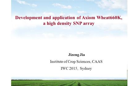 Jizeng Jia Institute of Crop Sciences, CAAS IWC 2015, Sydney Development and application of Axiom Wheat660K, a high density SNP array.